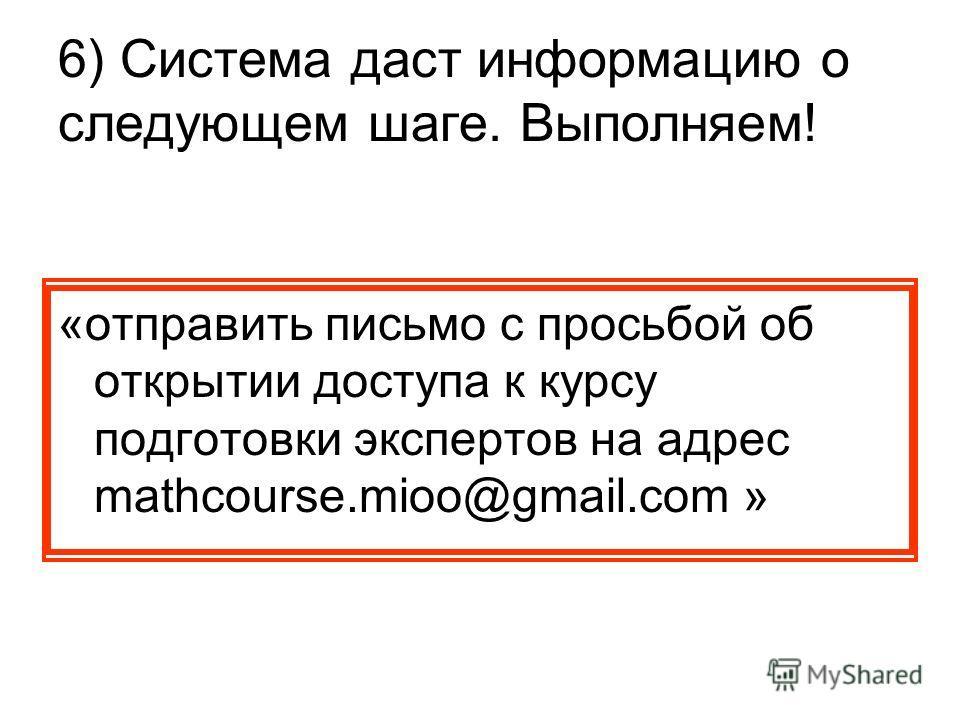 6) Система даст информацию о следующем шаге. Выполняем! «отправить письмо с просьбой об открытии доступа к курсу подготовки экспертов на адрес mathcourse.mioo@gmail.com »