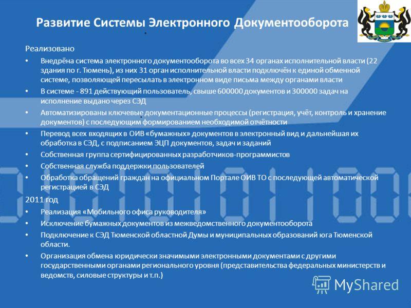 Реализовано Внедрёна система электронного документооборота во всех 34 органах исполнительной власти (22 здания по г. Тюмень), из них 31 орган исполнительной власти подключён к единой обменной системе, позволяющей пересылать в электронном виде письма