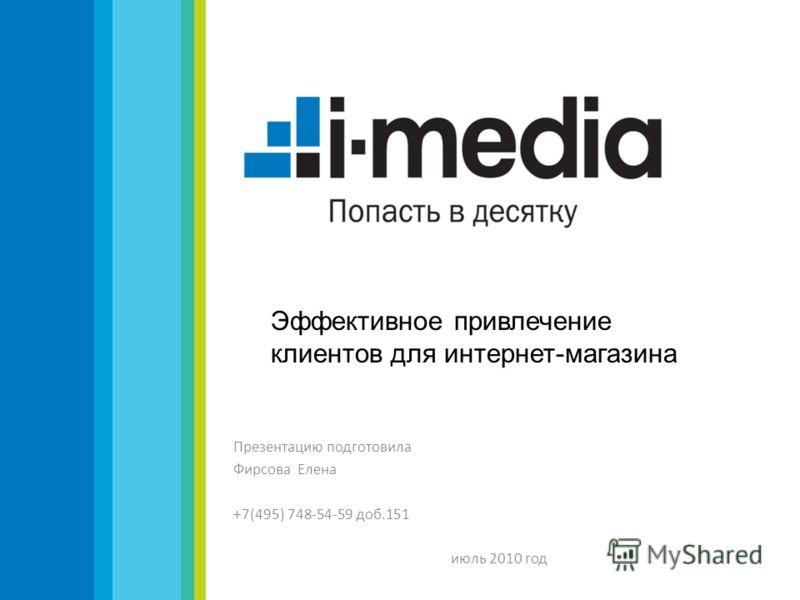 Презентацию подготовила Фирсова Елена +7(495) 748-54-59 доб.151 июль 2010 год Эффективное привлечение клиентов для интернет-магазина