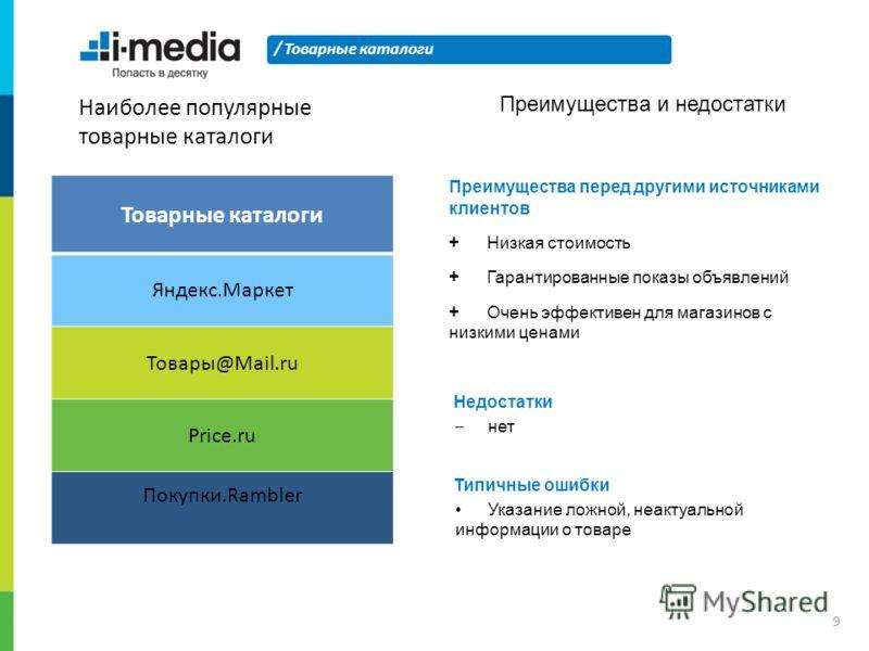 / Наиболее популярные товарные каталоги Товарные каталоги 9 Яндекс.Маркет Товары@Mail.ru Price.ru Покупки.Rambler Преимущества и недостатки Преимущества перед другими источниками клиентов + Низкая стоимость + Гарантированные показы объявлений + Очень
