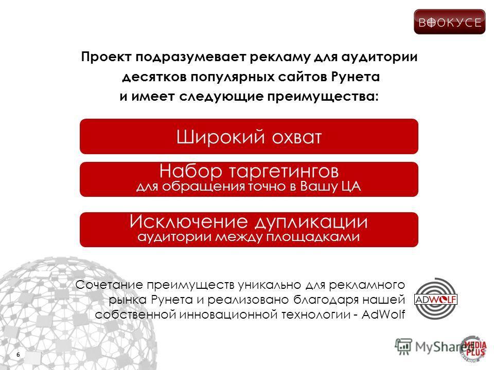 Проект подразумевает рекламу для аудитории десятков популярных сайтов Рунета и имеет следующие преимущества: 6 Широкий охват Набор таргетингов для обращения точно в Вашу ЦА Исключение дупликации аудитории между площадками