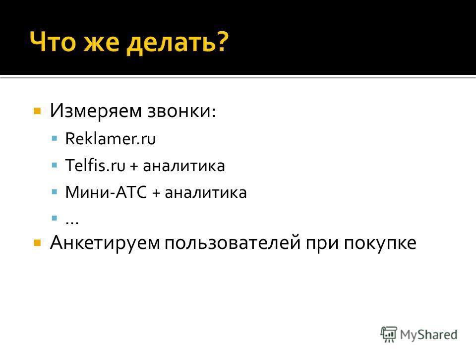 Измеряем звонки: Reklamer.ru Telfis.ru + аналитика Мини-АТС + аналитика … Анкетируем пользователей при покупке