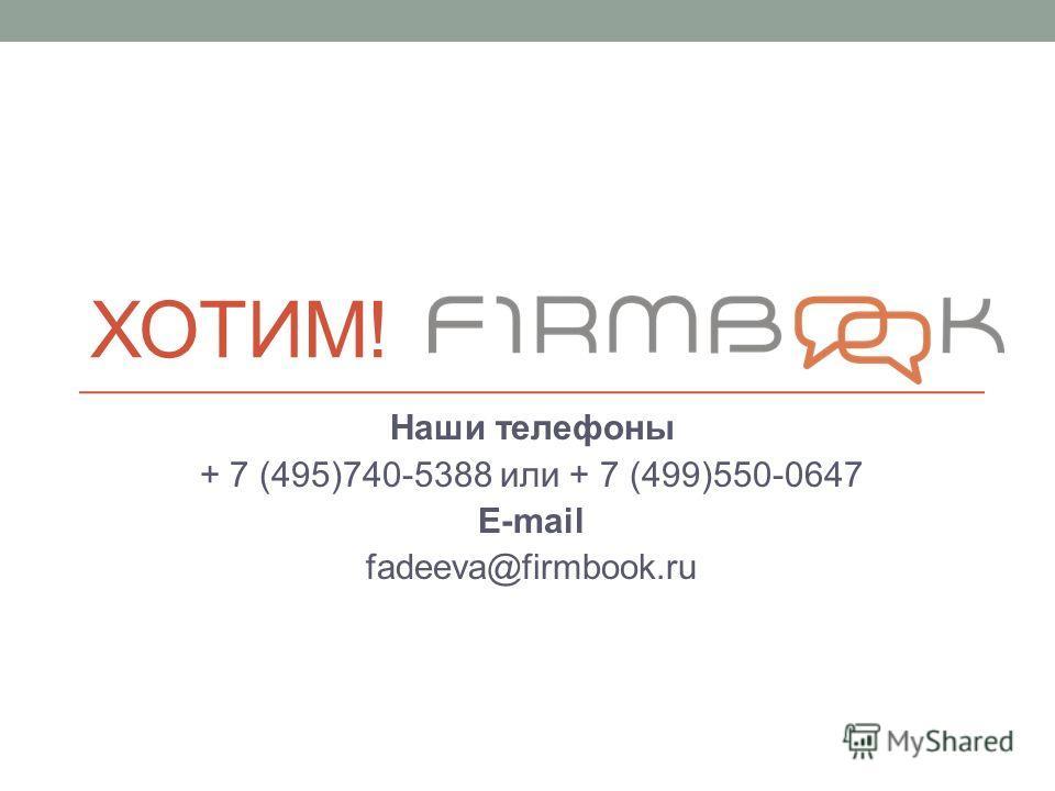 ХОТИМ! Наши телефоны + 7 (495)740-5388 или + 7 (499)550-0647 E-mail fadeeva@firmbook.ru
