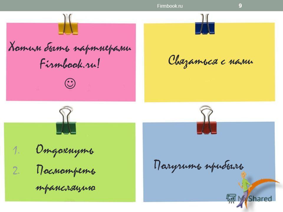 Хотим быть партнерами Firmbook.ru! Firmbook.ru 9 Связаться с нами 1. Отдохнуть 2. Посмотреть трансляцию Получить прибыль