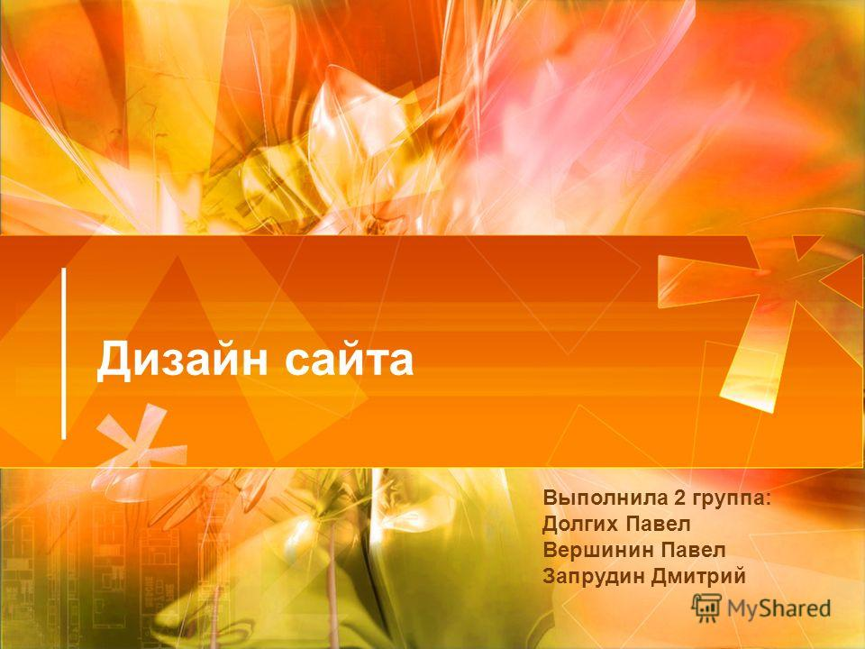 Дизайн сайта Выполнила 2 группа: Долгих Павел Вершинин Павел Запрудин Дмитрий