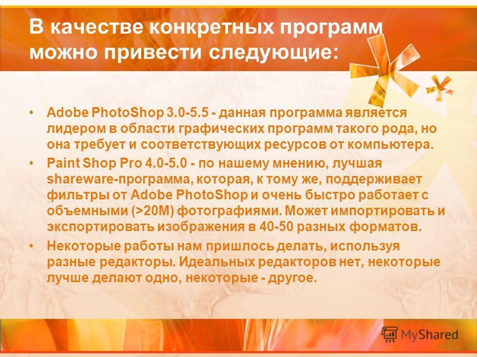 В качестве конкретных программ можно привести следующие: Adobe PhotoShop 3.0-5.5 - данная программа является лидером в области графических программ такого рода, но она требует и соответствующих ресурсов от компьютера. Paint Shop Pro 4.0-5.0 - по наше