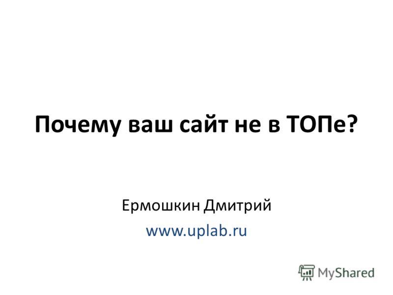 Почему ваш сайт не в ТОПе? Ермошкин Дмитрий www.uplab.ru