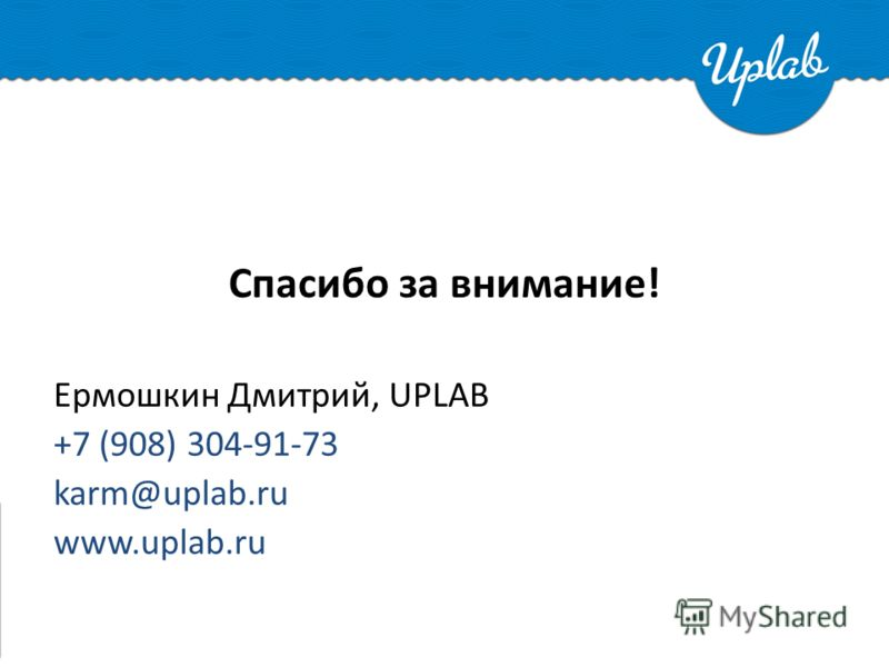 Спасибо за внимание! Ермошкин Дмитрий, UPLAB +7 (908) 304-91-73 karm@uplab.ru www.uplab.ru