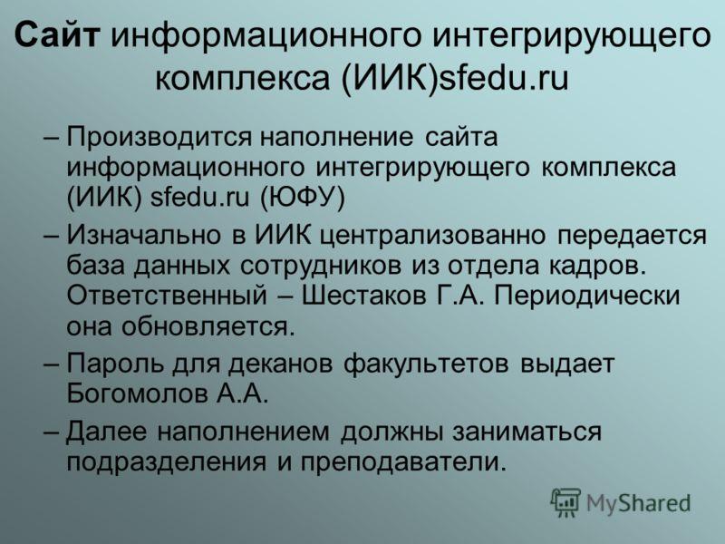 Сайт информационного интегрирующего комплекса (ИИК)sfedu.ru –Производится наполнение сайта информационного интегрирующего комплекса (ИИК) sfedu.ru (ЮФУ) –Изначально в ИИК централизованно передается база данных сотрудников из отдела кадров. Ответствен