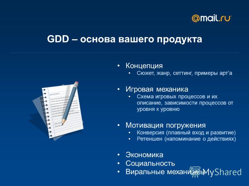 GDD – основа вашего продукта Концепция Сюжет, жанр, сеттинг, примеры арта Игровая механика Схема игровых процессов и их описание, зависимости процессов от уровня к уровню Мотивация погружения Конверсия (плавный вход и развитие) Ретеншен (напоминание