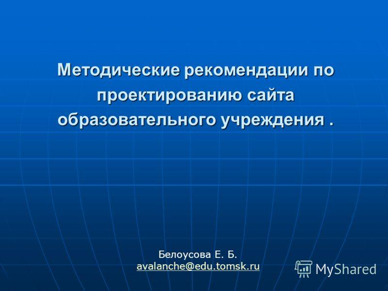 Методические рекомендации по проектированию сайта образовательного учреждения. Белоусова Е. Б. avalanche@edu.tomsk.ru