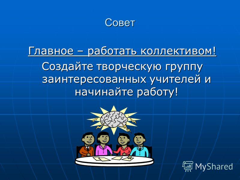 Совет Главное – работать коллективом! Создайте творческую группу заинтересованных учителей и начинайте работу!