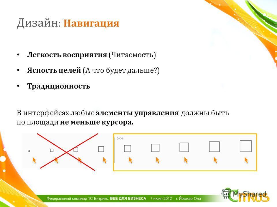 Легкость восприятия ( Читаемость ) Ясность целей ( А что будет дальше ?) Традиционность В интерфейсах любые элементы управления должны быть по площади не меньше курсора. Дизайн : Навигация