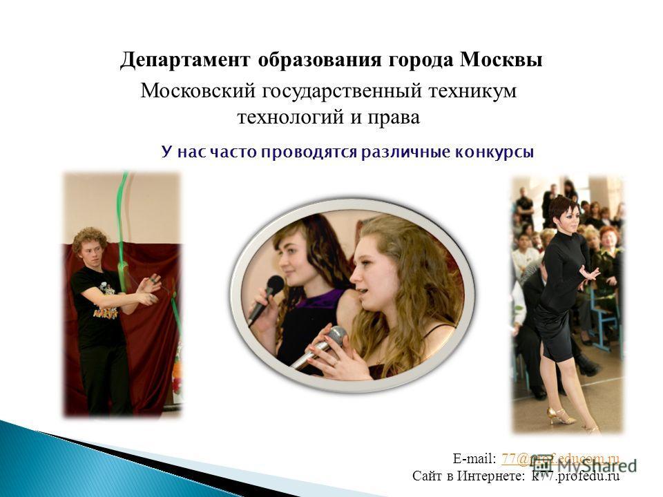 Московский государственный техникум технологий и права Департамент образования города Москвы E-mail: 77@prof.educom.ru77@prof.educom.ru Сайт в Интернете: k77.profedu.ru У нас часто проводятся различные конкурсы
