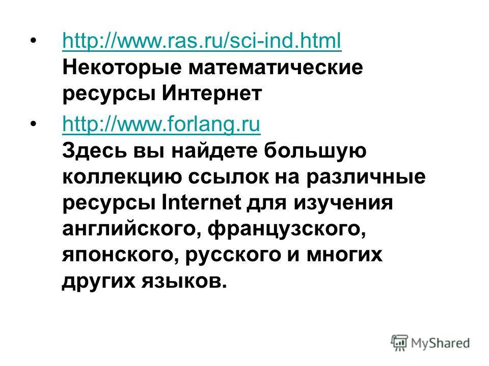http://www.ras.ru/sci-ind.html Некоторые математические ресурсы Интернетhttp://www.ras.ru/sci-ind.html http://www.forlang.ru Здесь вы найдете большую коллекцию ссылок на различные ресурсы Internet для изучения английского, французского, японского, ру