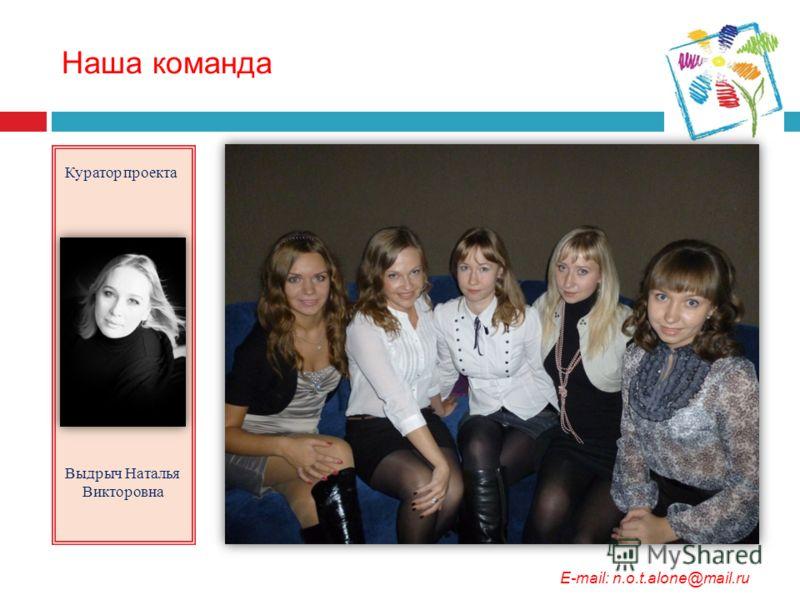 Наша команда Куратор проекта Выдрыч Наталья Викторовна E-mail: n.o.t.alone@mail.ru