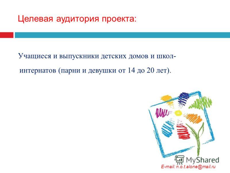 Целевая аудитория проекта: Учащиеся и выпускники детских домов и школ- интернатов (парни и девушки от 14 до 20 лет). E-mail: n.o.t.alone@mail.ru