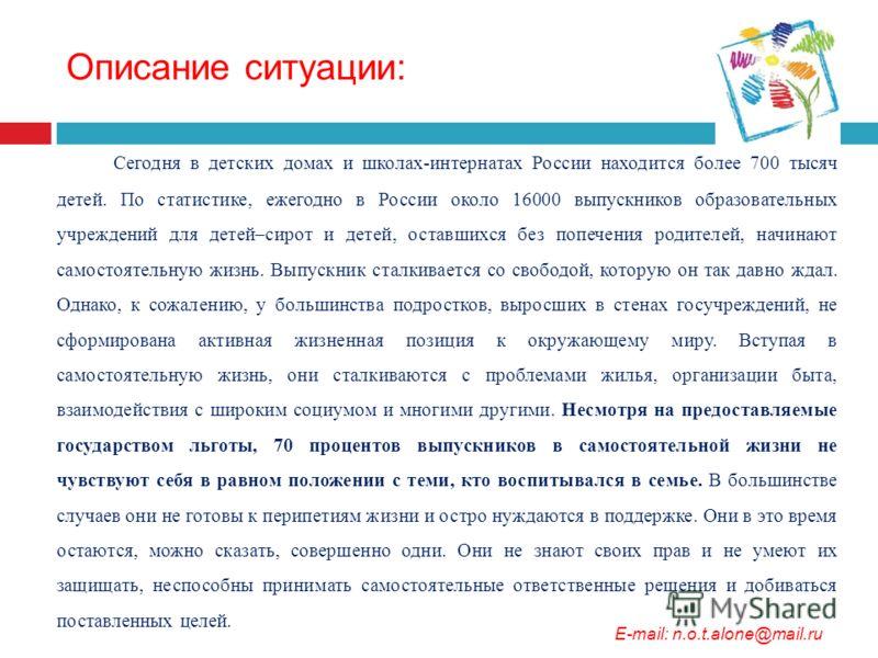 Описание ситуации: Сегодня в детских домах и школах-интернатах России находится более 700 тысяч детей. По статистике, ежегодно в России около 16000 выпускников образовательных учреждений для детей–сирот и детей, оставшихся без попечения родителей, на