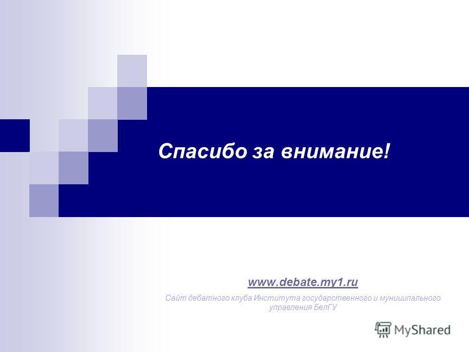 Спасибо за внимание! www.debate.my1.ru Сайт дебатного клуба Института государственного и муниципального управления БелГУ