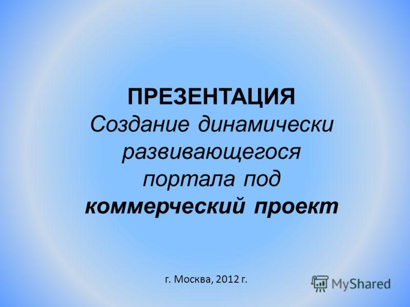 ПРЕЗЕНТАЦИЯ Создание динамически развивающегося портала под коммерческий проект г. Москва, 2012 г.