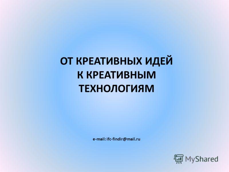 ОТ КРЕАТИВНЫХ ИДЕЙ К КРЕАТИВНЫМ ТЕХНОЛОГИЯМ e-mail: ifc-findir@mail.ru