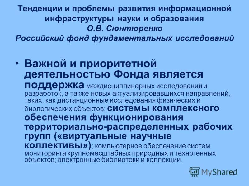 10 Тенденции и проблемы развития информационной инфраструктуры науки и образования О.В. Сюнтюренко Российский фонд фундаментальных исследований Важной и приоритетной деятельностью Фонда является поддержка междисциплинарных исследований и разработок,