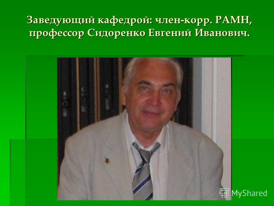 Заведующий кафедрой: член-корр. РАМН, профессор Сидоренко Евгений Иванович.