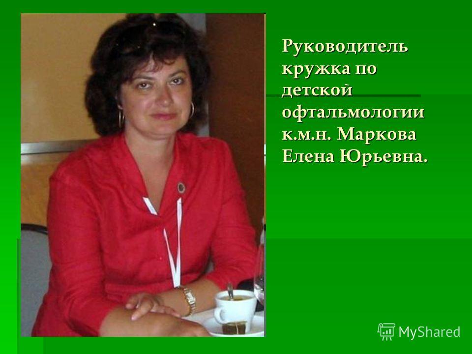 Руководитель кружка по детской офтальмологии к.м.н. Маркова Елена Юрьевна.