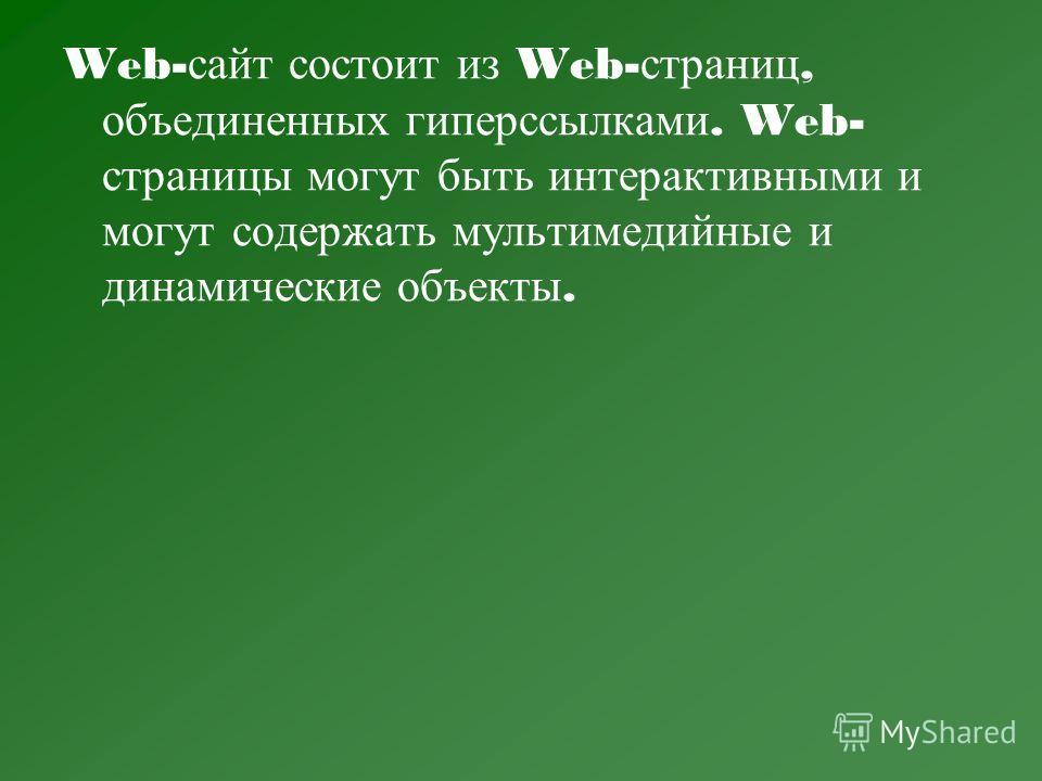 Web- сайт с остоит и з Web- страниц, объединенных г иперссылками. Web- страницы м огут б ыть и нтерактивными и могут с одержать м ультимедийные и динамические о бъекты.