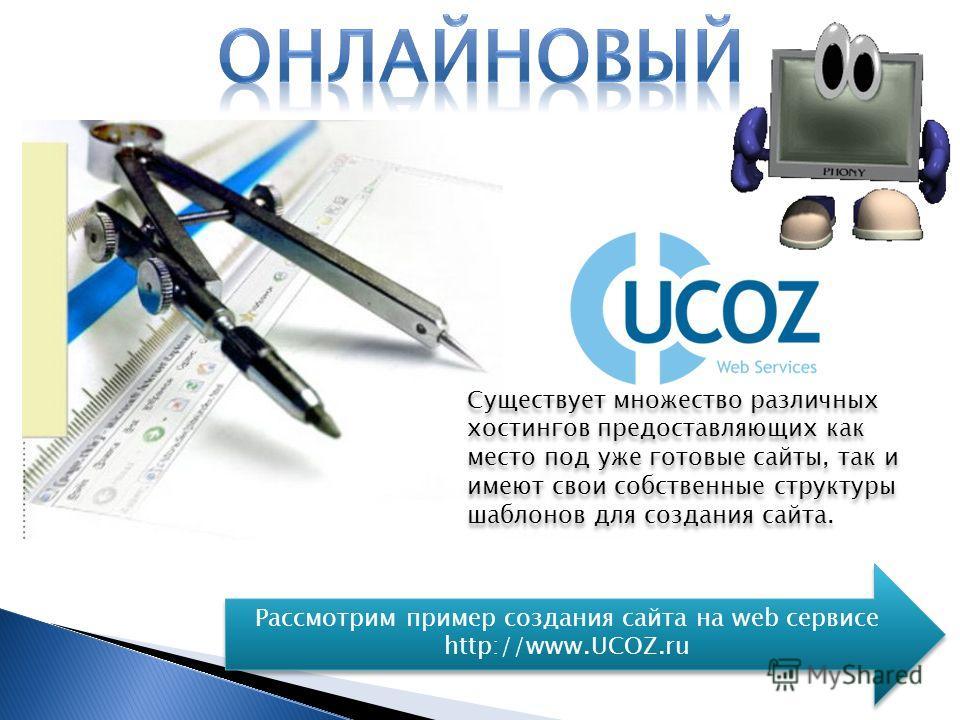 Существует множество различных хостингов предоставляющих как место под уже готовые сайты, так и имеют свои собственные структуры шаблонов для создания сайта. Рассмотрим пример создания сайта на web сервисе http://www.UCOZ.ru