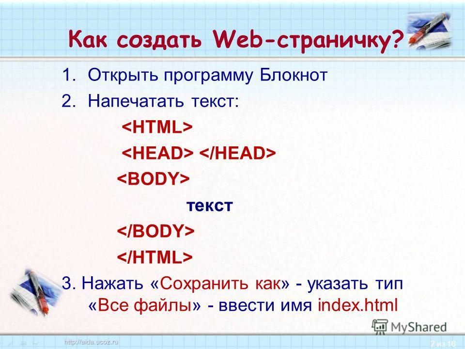 2 из 16 Как создать Web-страничку? 1.Открыть программу Блокнот 2.Напечатать текст: текст 3. Нажать «Сохранить как» - указать тип «Все файлы» - ввести имя index.html