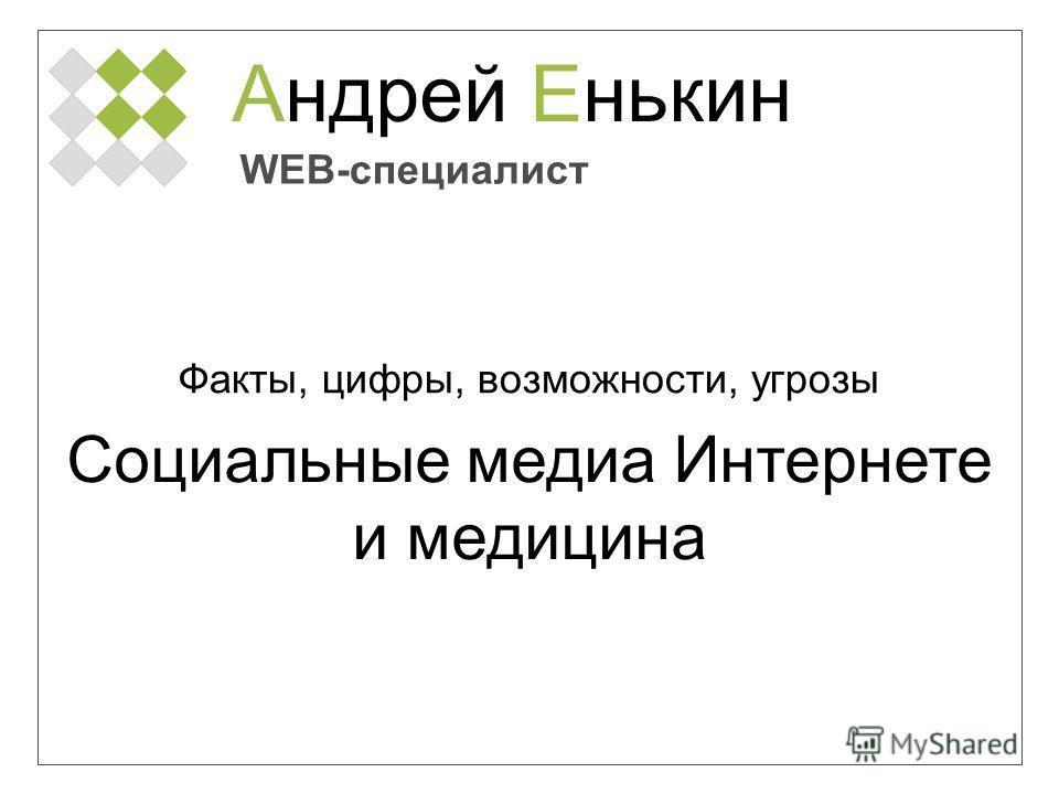Андрей Енькин WEB-специалист Факты, цифры, возможности, угрозы Социальные медиа Интернете и медицина