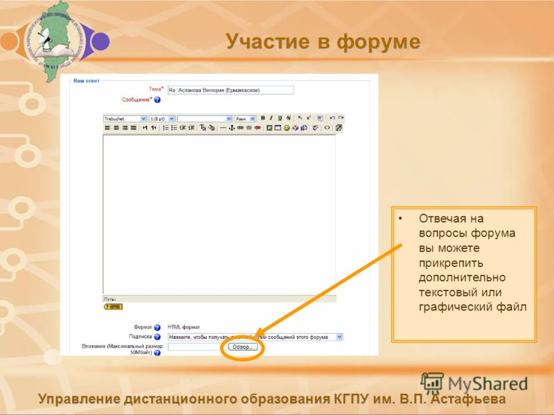 Управление дистанционного образования КГПУ им. В.П. Астафьева Участие в форуме Отвечая на вопросы форума вы можете прикрепить дополнительно текстовый или графический файл