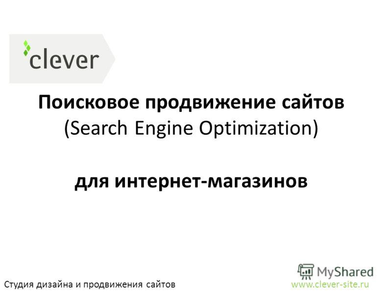 Поисковое продвижение сайтов (Search Engine Optimization) Студия дизайна и продвижения сайтов www.clever-site.ru для интернет-магазинов
