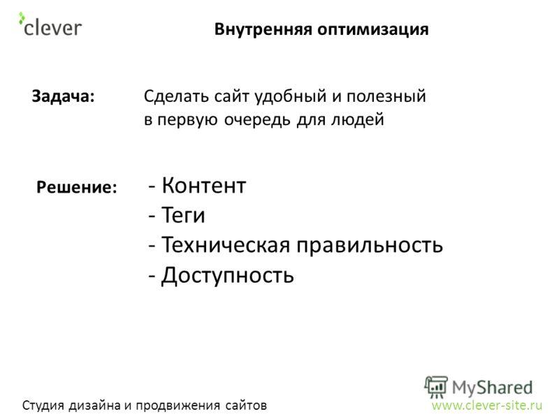 Внутренняя оптимизация Студия дизайна и продвижения сайтов www.clever-site.ru Задача: Сделать сайт удобный и полезный в первую очередь для людей Решение: - Контент - Теги - Техническая правильность - Доступность