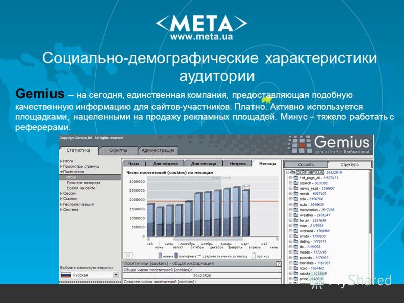 Социально-демографические характеристики аудитории... Gemius – на сегодня, единственная компания, предоставляющая подобную качественную информацию для сайтов-участников. Платно. Активно используется площадками, нацеленными на продажу рекламных площад