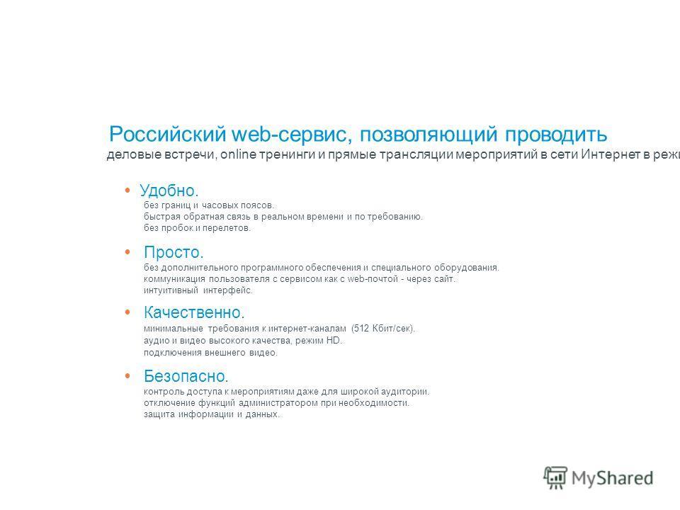 Российский web-сервис, позволяющий проводить деловые встречи, online тренинги и прямые трансляции мероприятий в сети Интернет в режиме реального времени с неограниченным количеством участников. С помощью данного сервиса все участники могут видеть и с