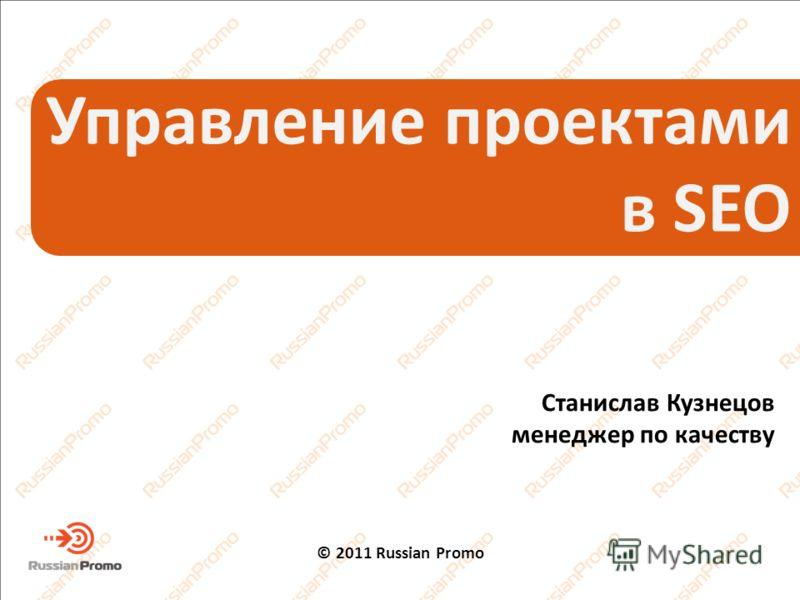 Управление проектами в SEO Станислав Кузнецов менеджер по качеству © 2011 Russian Promo