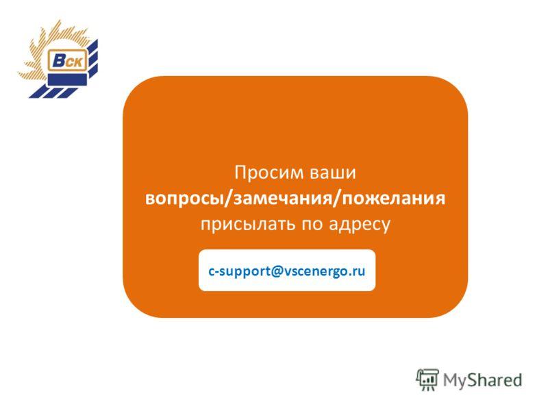 Просим ваши вопросы/замечания/пожелания присылать по адресу c-support@vscenergo.ru