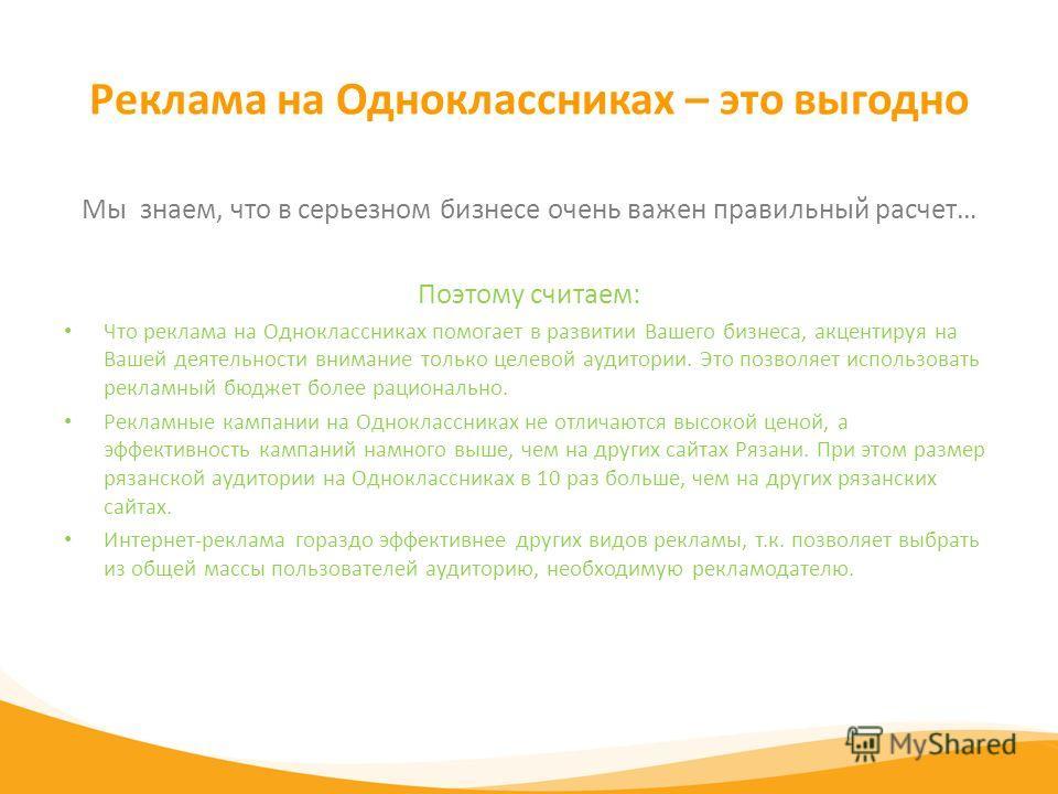 Реклама на Одноклассниках – это выгодно Мы знаем, что в серьезном бизнесе очень важен правильный расчет… Поэтому считаем: Что реклама на Одноклассниках помогает в развитии Вашего бизнеса, акцентируя на Вашей деятельности внимание только целевой аудит