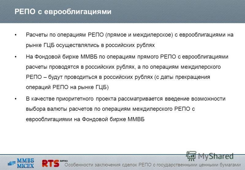 РЕПО с еврооблигациями Расчеты по операциям РЕПО (прямое и междилерское) с еврооблигациями на рынке ГЦБ осуществлялись в российских рублях На Фондовой бирже ММВБ по операциям прямого РЕПО с еврооблигациями расчеты проводятся в российских рублях, а по