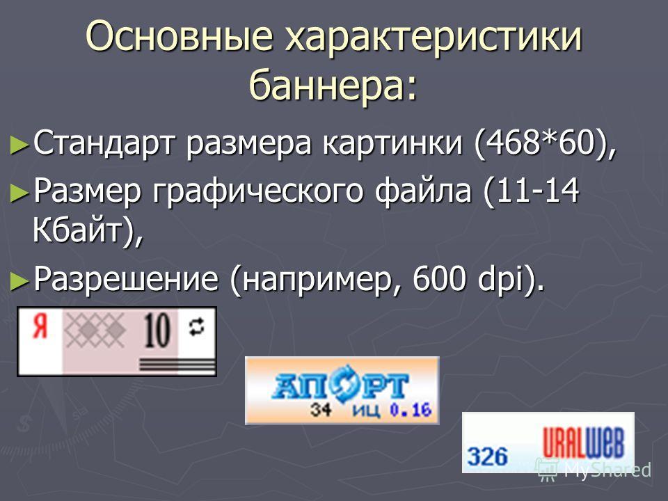 Основные характеристики баннера: Стандарт размера картинки (468*60), Стандарт размера картинки (468*60), Размер графического файла (11-14 Кбайт), Размер графического файла (11-14 Кбайт), Разрешение (например, 600 dpi). Разрешение (например, 600 dpi).