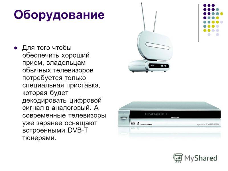 20 Оборудование Для того чтобы обеспечить хороший прием, владельцам обычных телевизоров потребуется только специальная приставка, которая будет декодировать цифровой сигнал в аналоговый. А современные телевизоры уже заранее оснащают встроенными DVB-T