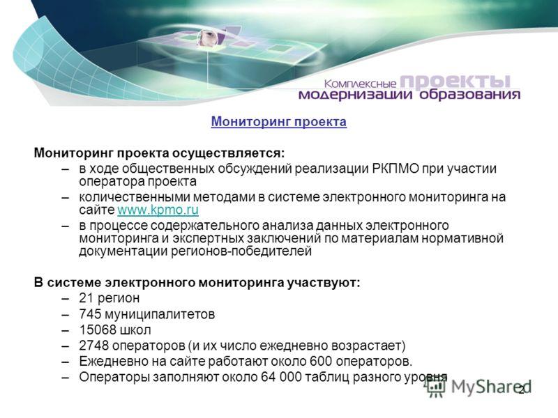 2 Мониторинг проекта Мониторинг проекта осуществляется: –в ходе общественных обсуждений реализации РКПМО при участии оператора проекта –количественными методами в системе электронного мониторинга на сайте www.kpmo.ruwww.kpmo.ru –в процессе содержател