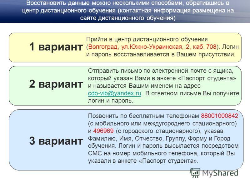 Отправить письмо по электронной почте с ящика, который указан Вами в анкете «Паспорт студента» и называется Вашим именем на адрес cdo-vib@yandex.ru. В ответном письме Вы получите логин и пароль. cdo-vib@yandex.ru Восстановить данные можно несколькими