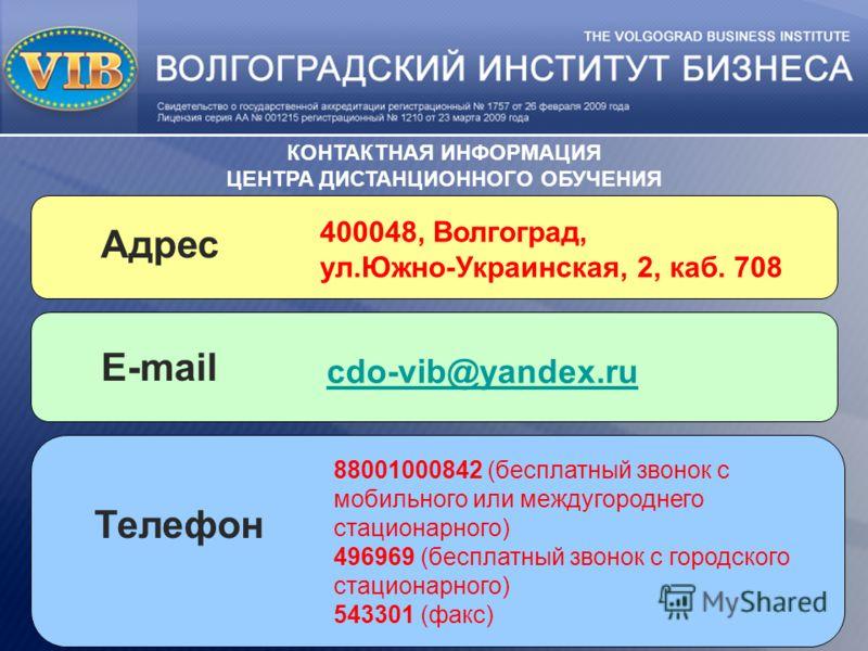 cdo-vib@yandex.ru КОНТАКТНАЯ ИНФОРМАЦИЯ ЦЕНТРА ДИСТАНЦИОННОГО ОБУЧЕНИЯ 400048, Волгоград, ул.Южно-Украинская, 2, каб. 708 Адрес E-mail 88001000842 (бесплатный звонок с мобильного или междугороднего стационарного) 496969 (бесплатный звонок с городског