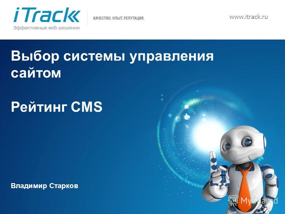 1 www.itrack.ru Выбор системы управления сайтом Рейтинг CMS Владимир Старков