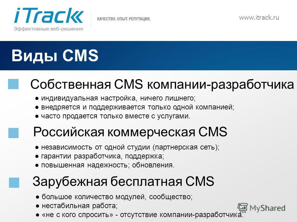 2 www.itrack.ru Виды CMS Cобственная CMS компании-разработчика Российская коммерческая CMS индивидуальная настройка, ничего лишнего; внедряется и поддерживается только одной компанией; часто продается только вместе с услугами. независимость от одной