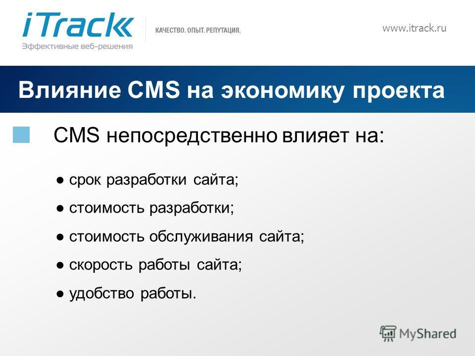 3 www.itrack.ru Влияние CMS на экономику проекта CMS непосредственно влияет на: срок разработки сайта; стоимость разработки; стоимость обслуживания сайта; скорость работы сайта; удобство работы.