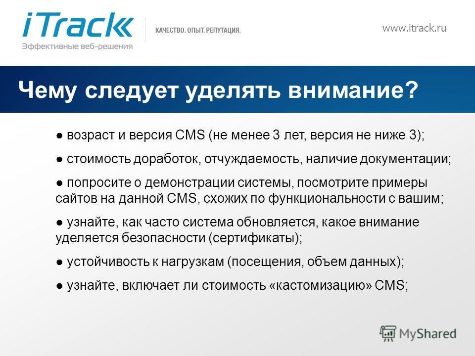 7 www.itrack.ru Чему следует уделять внимание? возраст и версия CMS (не менее 3 лет, версия не ниже 3); стоимость доработок, отчуждаемость, наличие документации; попросите о демонстрации системы, посмотрите примеры сайтов на данной CMS, схожих по фун